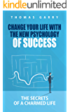 Change your life with the new psychology of success: The secrets of a charmed life (Lead your life, transform your mindset, be successful in business and life) (English Edition)