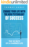 Change your life with the new psychology of success: The secrets of a charmed life (Lead your life, transform your mindset, be successful in business and life)