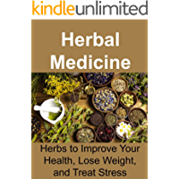 Herbal Medicine: Herbs to Improve Your Health, Lose Weight, and Treat Stress: (Essential Oils, Aromatherapy, Herbal Remedies, Supplements, Healing, Vitamins, Essential Oils Recipes, Herbs)