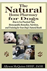 The Natural Natural Home Pharmacy for Dogs: How to Use Practical Tips, Homeopathic Remedies, Nutrition,and Training for Your Dog's Natural Heath Kindle Edition