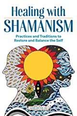 Healing with Shamanism: Practices and Traditions to Restore and Balance the Self Kindle Edition