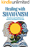 Healing with Shamanism: Practices and Traditions to Restore and Balance the Self