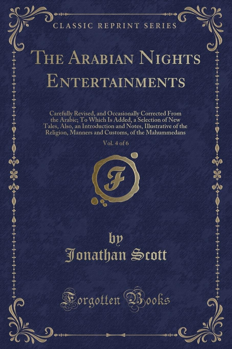 Read Online The Arabian Nights Entertainments, Vol. 4 of 6: Carefully Revised, and Occasionally Corrected From the Arabic; To Which Is Added, a Selection of New ... Manners and Customs, of the Mahummed pdf epub