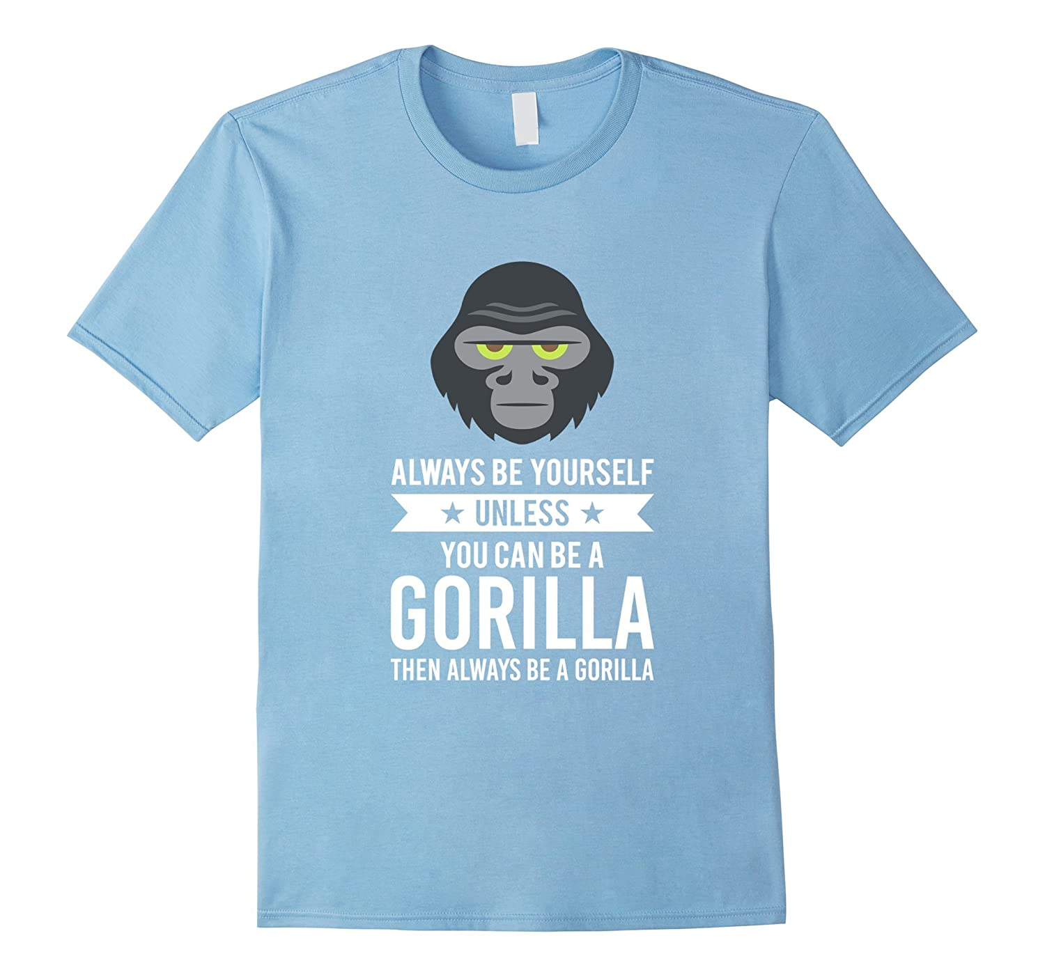 Always Be Yourself Unless You Can Be A Gorilla T-Shirt