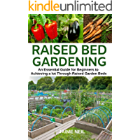 Raised Bed Gardening  : An Essential Guide for Beginners to Achieving a lot Through Raised Garden Beds - Growing Food and Herbs in Less Space, Home Gardening