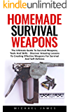 Homemade Survival Weapons: The Ultimate Guide To Survival Weapons, Tools And Skills - Discover Amazing Lessons To Creating Effective Weapons For Survival And Self-Defense!