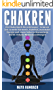 Chakren: Die Chakrenwelt für jedermann – In kurzer Zeit zu mehr Harmonie, Stabilität, maximaler Energie und einem höheren Bewusstsein durch einfache Meditationsübungen