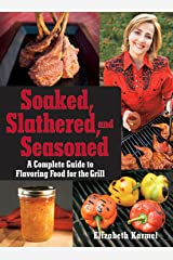 Soaked, Slathered, and Seasoned: A Complete Guideto Flavoring Food for the Grill Paperback