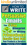 How to Write Persuasive Emails: The 5-Step Blueprint for Writing Promotional Emails that Sell Your Products and Services