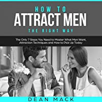 How to Attract Men: The Right Way - The Only 7 Steps You Need to Master What Men Want, Attraction Techniques and How to Pick Up Today: Social Skills Best Seller, Volume 7