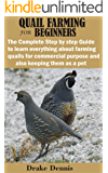 QUAIL FARMING FOR BEGINNERS: The Complete Step by step Guide to learn everything about farming quails for commercial…