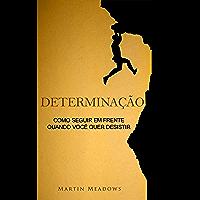 Determinação: Como seguir em frente quando você quer desistir