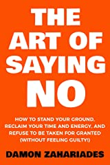 The Art Of Saying NO: How To Stand Your Ground, Reclaim Your Time And Energy, And Refuse To Be Taken For Granted (Without Feeling Guilty!) Kindle Edition