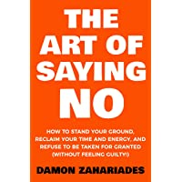 The Art Of Saying NO: How To Stand Your Ground, Reclaim Your Time And Energy, And...