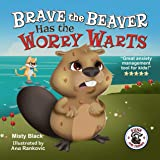 Brave the Beaver Has the Worry Warts: Anxiety and stress management made simple for children. Picture book for kids aged 3-9,