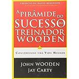 A Pirâmide do Sucesso do Treinador Wooden. Construindo Uma Vida Melhor