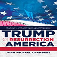 Trump and the Resurrection of America: Leading America's Second Revolution