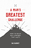 A Man's Greatest Challenge: How to build self control that lasts (Live Different)