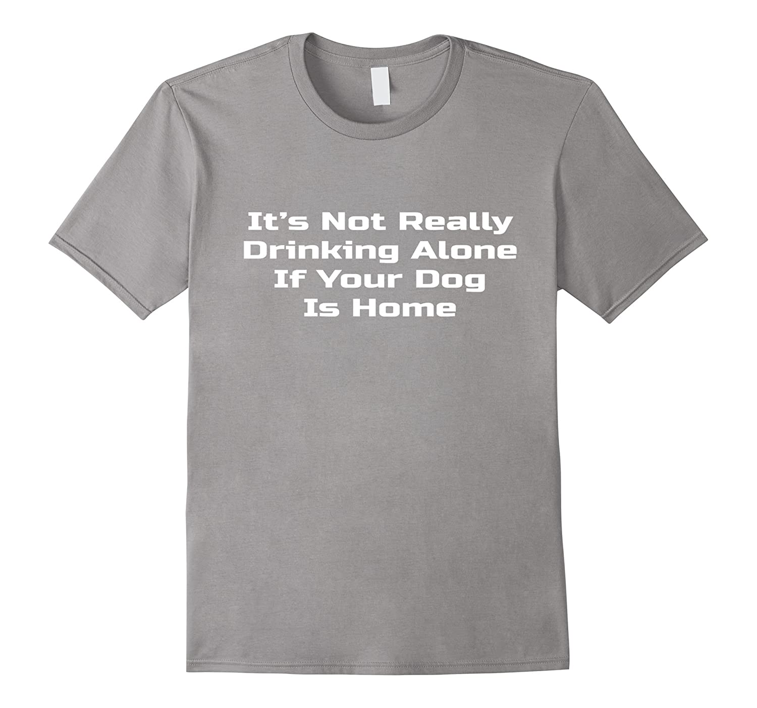 It's Not Drinking Alone Dog Is Home Shirt Funny Quote Tee-Teevkd