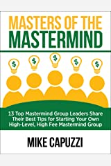 Masters of the Mastermind: 13 Top Mastermind Group Leaders Share Their Best Tips for Starting Your Own High-Level, High Fee Mastermind Group Kindle Edition