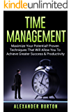 Time Management: Maximize Your Potential! Proven Techniques That Will Allow You To Achieve Greater Success & Productivity (Time Management, Skills, Tips, ... Self Discipline, Success Book 1)