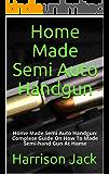 Home Made Semi Auto Handgun: Home Made Semi Auto Handgun: Complete Guide On How To Made Semi-hand Gun At Home