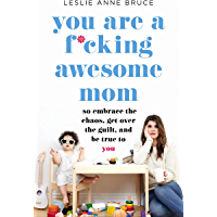 You Are a F*cking Awesome Mom: So Embrace the Chaos, Get Over the Guilt, and Be True to You (English Edition)