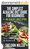 The Simplest Alkaline Diet Guide for Beginners + 45 Easy Recipes: 7 Days Meal Plan to Bring Your Body Back to Balance (English Edition)