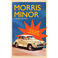 Morris Minor: The Biography: 60 Years of Britain's Favourite Car