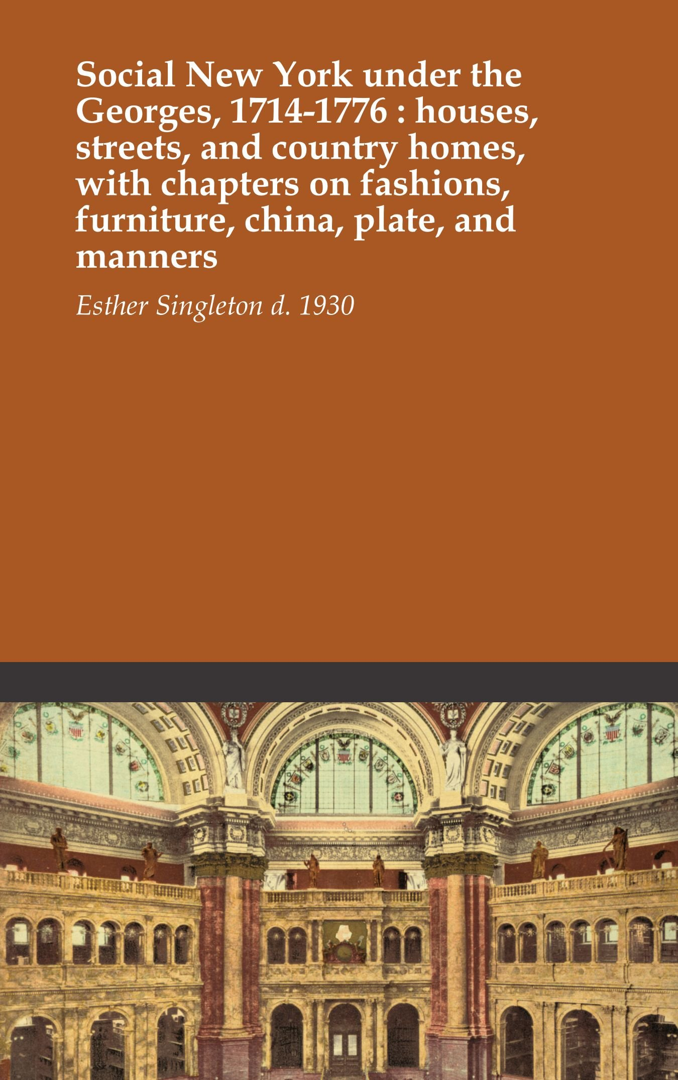 Social New York under the Georges, 1714-1776 : houses, streets, and country homes, with chapters on fashions, furniture, china, plate, and manners PDF