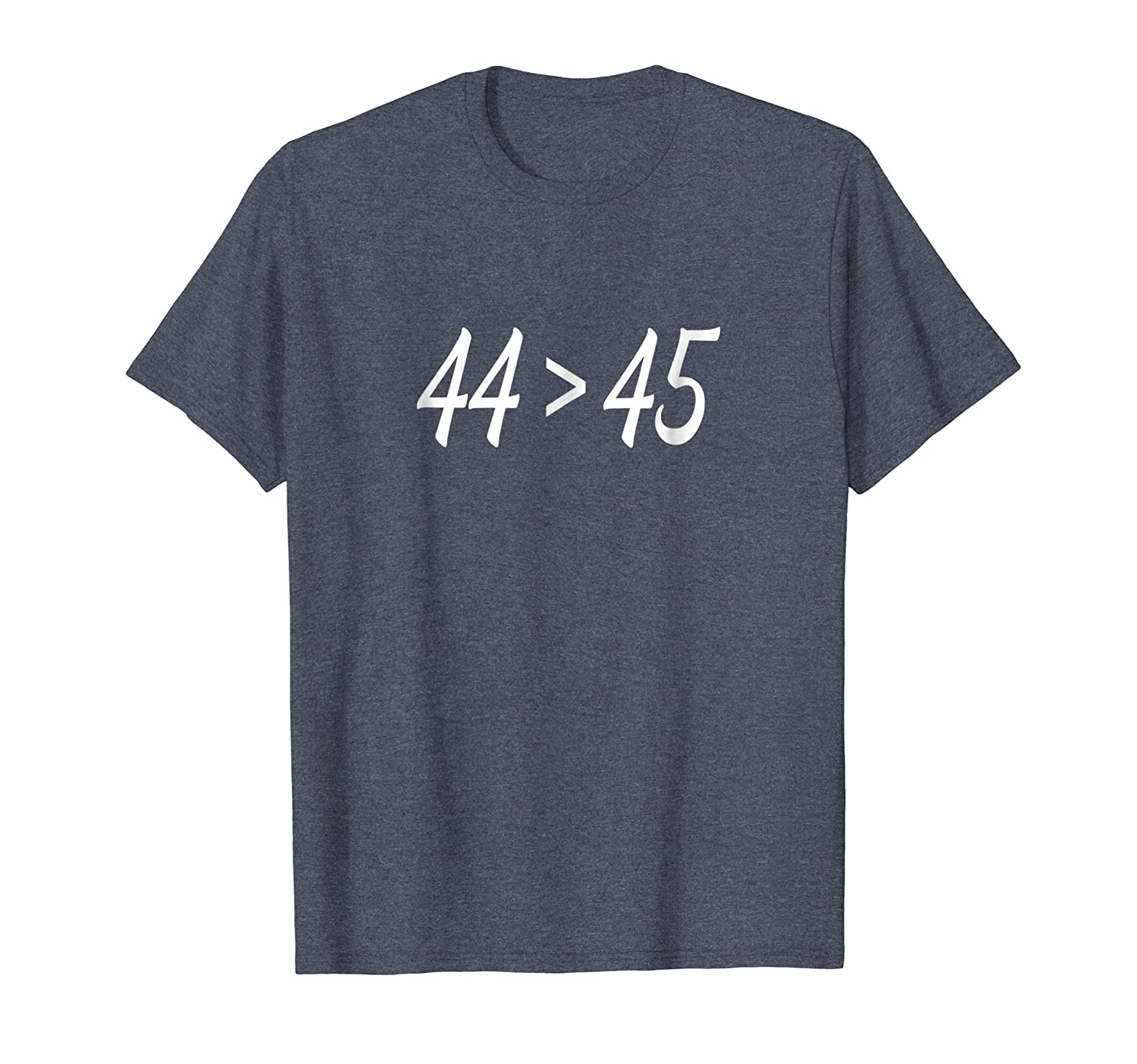 44 > 45, The 44th President is Greater Than The 45th - Shirt-fa