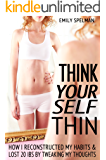 Think Yourself Thin: How I Reconstructed My Habits & Lost 20 Ibs By Tweaking My Thoughts