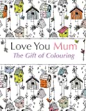 Love You Mum: The Gift Of Colouring: The perfect anti-stress colouring book for mums