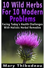 Ten Wild Herbs For Ten Modern Problems: Facing Today's Health Challenges With Holistic Herbal Remedies Kindle Edition