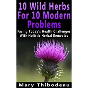Ten Wild Herbs For Ten Modern Problems: Facing Today's Health Challenges With Holistic Herbal Remedies