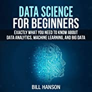 Data Science for Beginners: Exactly What You Need to Know About Data Analytics, Machine Learning, and Big Data.