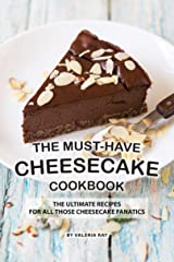 The Must-Have Cheesecake Cookbook: The Ultimate Recipes for All Those Cheesecake Fanatics Kindle Edition