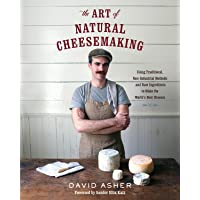 The Art of Natural Cheesemaking: Using Traditional, Non-Industrial Methods and Raw Ingredients to Make the World's Best…