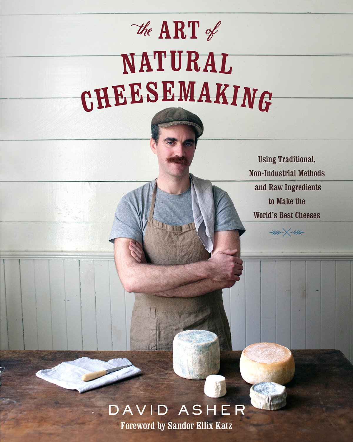 The Art Of Natural Cheesemaking  Using Traditional Methods And Natural Ingredients To Make The World's Best Cheeses