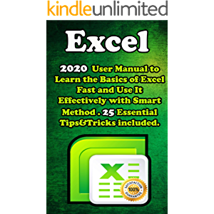 Excel: 2020 User Manual to Learn the Basics of Excel Fast and Use It Effectively with Smart Method . 25 Essential Tips…