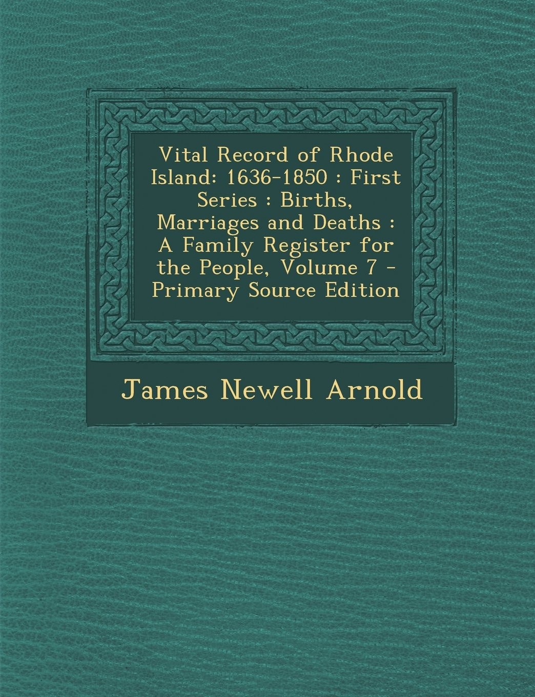 Vital Record of Rhode Island: 1636-1850: First Series: Births, Marriages and Deaths: A Family Register for the People, Volume 7 - Primary Source EDI pdf epub