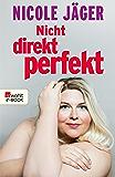 Nicht direkt perfekt: Die nackte Wahrheit übers Frausein (German Edition)