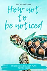 How Not To Be Noticed: My High School Anti-Plan for Success Kindle Edition