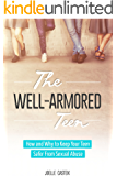 The Well-Armored Teen: Easy Tools Protect Your Teen and Tween From Sexual Abuse, Bullying, and Exploitation (The Well-Armored Child Library Book 1)