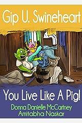 Gip U. Swineheart, You Live Like A Pig! Kindle Edition