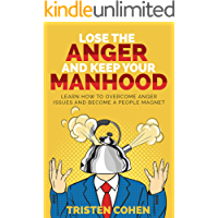 Lose The Anger And Keep Your Manhood: Learn to overcome anger issues and become a people magnet (English Edition)