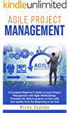 Agile Project Management: A Complete Beginner's Guide to Learn Project Management with Agile Methodology. Principles for Deliver Projects on Time with Best Quality from Beginning to End