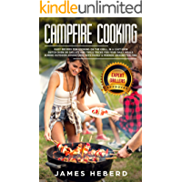 Campfire Cooking: Easy Recipes for Cooking on the Grill, in a Cast Iron Dutch Oven or Skillet, and Tips & Tricks for Your Daily Meals During Outdoor Adventures with Family & Friends Around the Fire