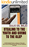 Stealing to the youth and Giving to the Old? : INTERGENERATIONAL INEQUALITIES AND POLITICAL DYNAMICS IN THE ITALIAN PENSION SYSTEM (English Edition)