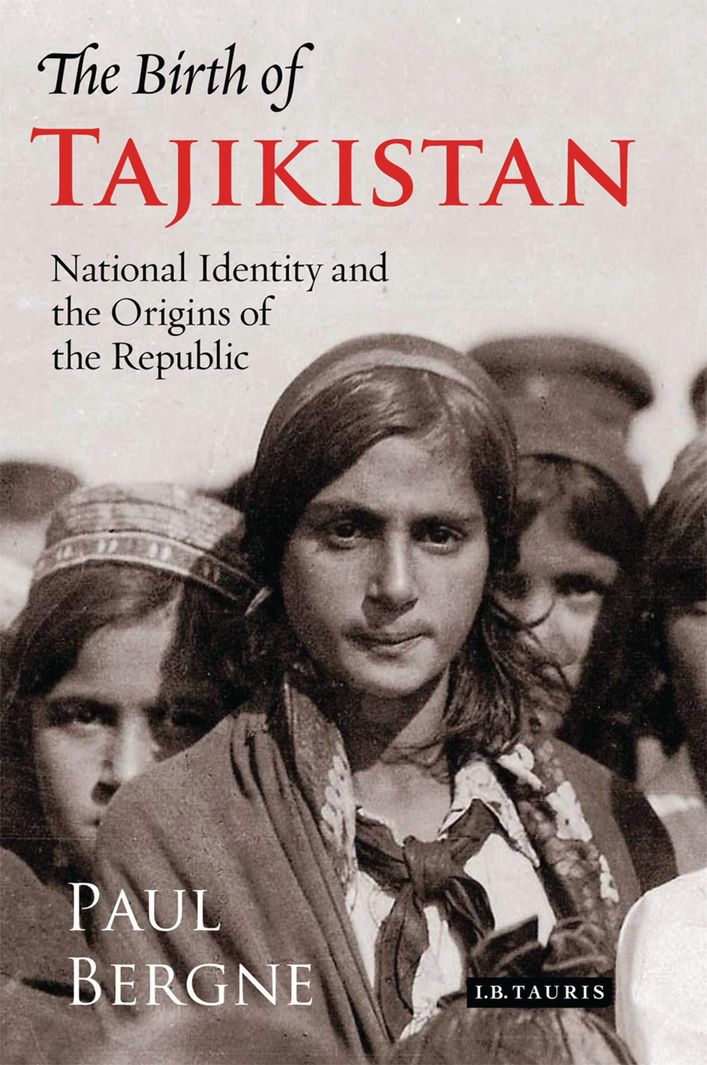 The Birth Of Tajikistan  National Identity And The Origins Of The Republic  International Library Of Central Asian Studies